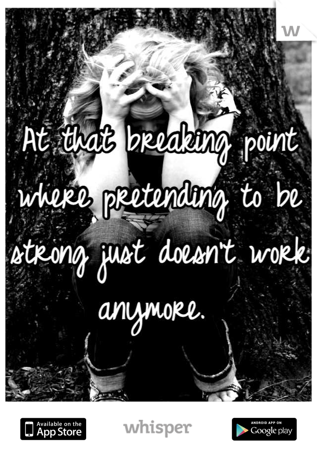 At that breaking point where pretending to be strong just doesn't work anymore.