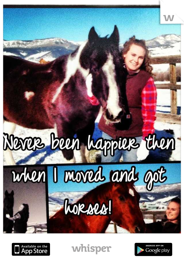 Never been happier then when I moved and got horses!