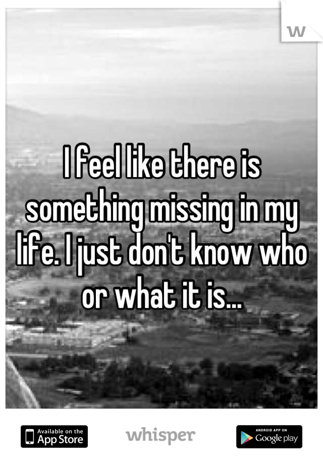 I feel like there is something missing in my life. I just don't know who or what it is...
