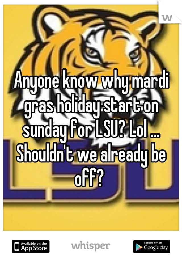 Anyone know why mardi gras holiday start on sunday for LSU? Lol ... Shouldn't we already be off?