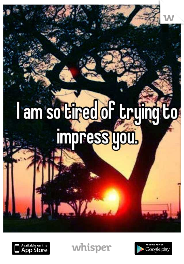 I am so tired of trying to impress you.