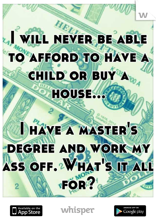 I will never be able to afford to have a child or buy a house...  I have a master's degree and work my ass off. What's it all for?
