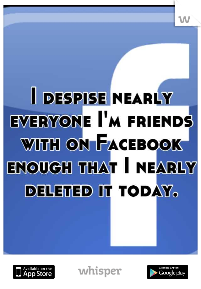 I despise nearly everyone I'm friends with on Facebook enough that I nearly deleted it today.
