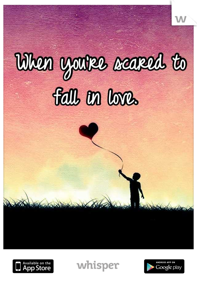 When you're scared to fall in love.