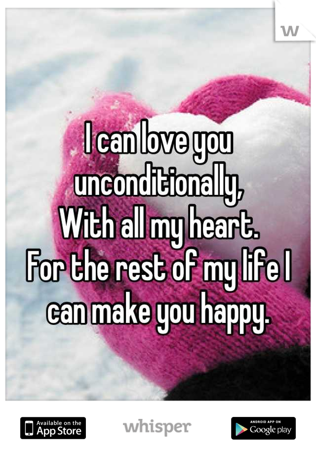I can love you unconditionally,  With all my heart. For the rest of my life I can make you happy.