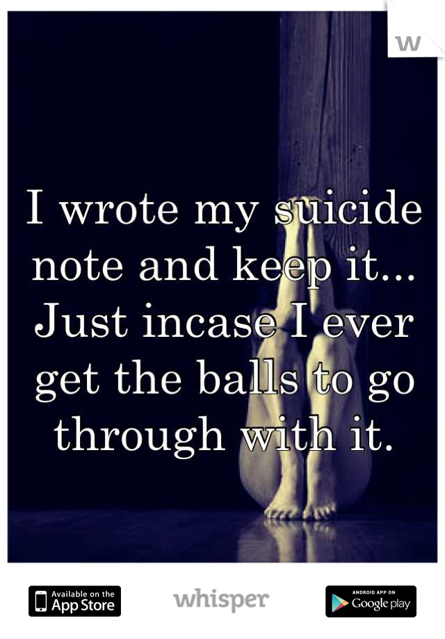 I wrote my suicide note and keep it... Just incase I ever get the balls to go through with it.
