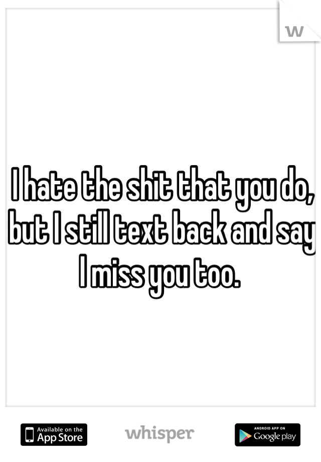 I hate the shit that you do, but I still text back and say I miss you too.