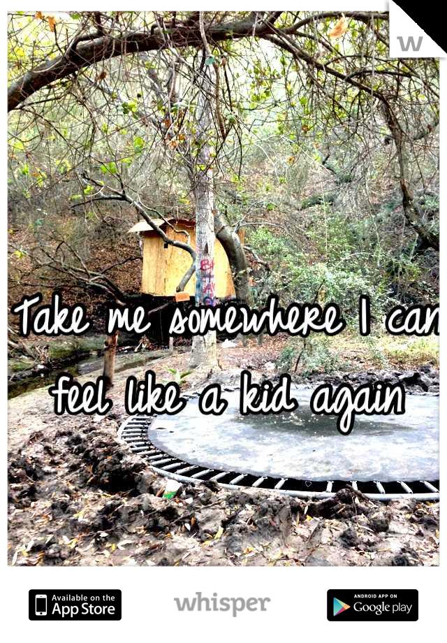 Take me somewhere I can feel like a kid again