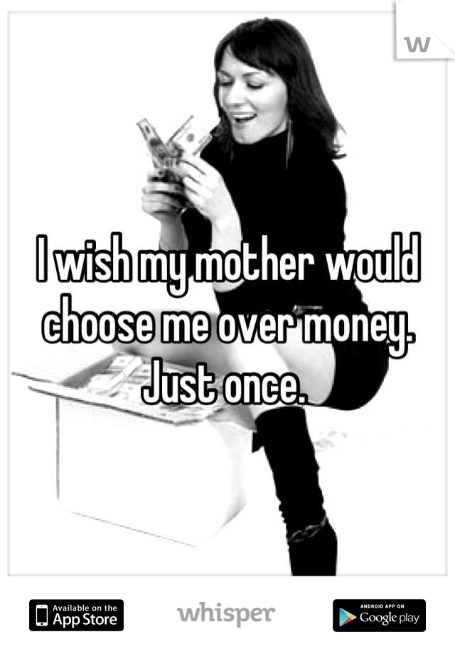 I wish my mother would choose me over money. Just once.