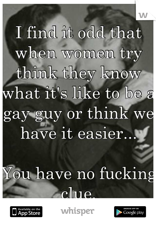 I find it odd that when women try think they know what it's like to be a gay guy or think we have it easier...  You have no fucking clue.