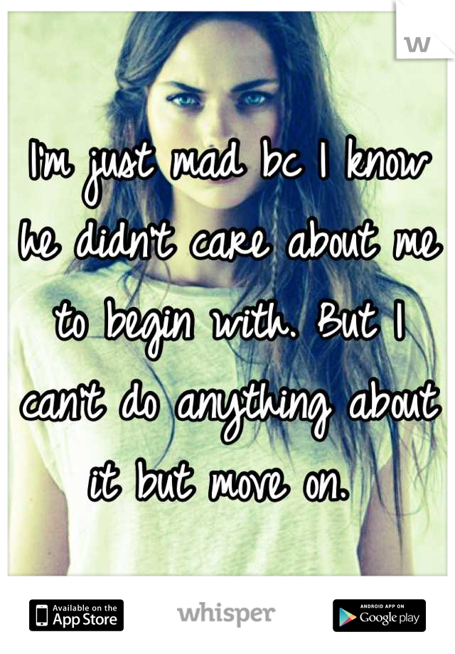 I'm just mad bc I know he didn't care about me to begin with. But I can't do anything about it but move on.