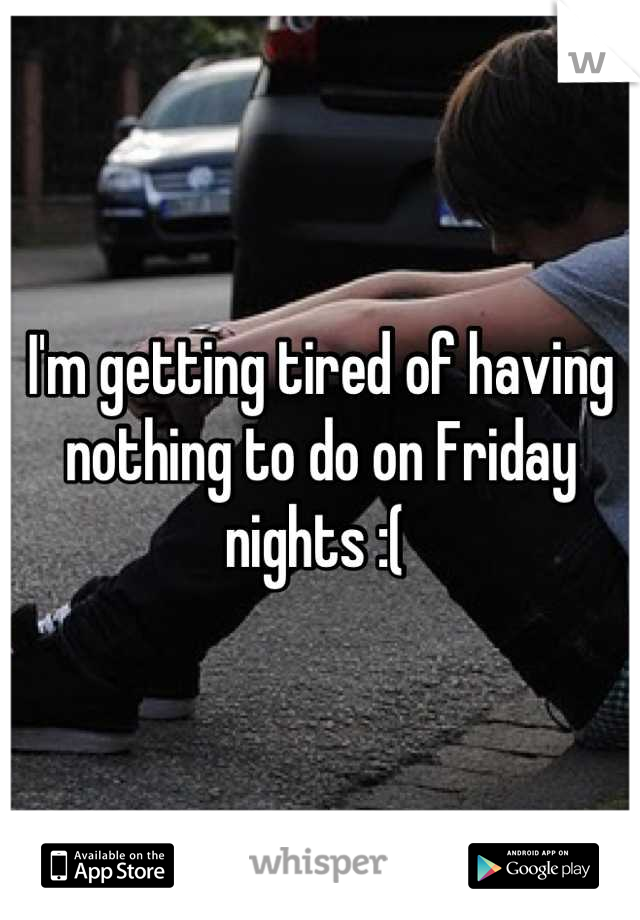 I'm getting tired of having nothing to do on Friday nights :(