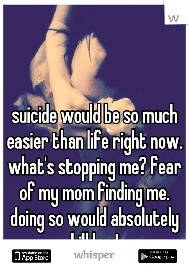 suicide would be so much easier than life right now. what's stopping me? fear of my mom finding me. doing so would absolutely kill her!