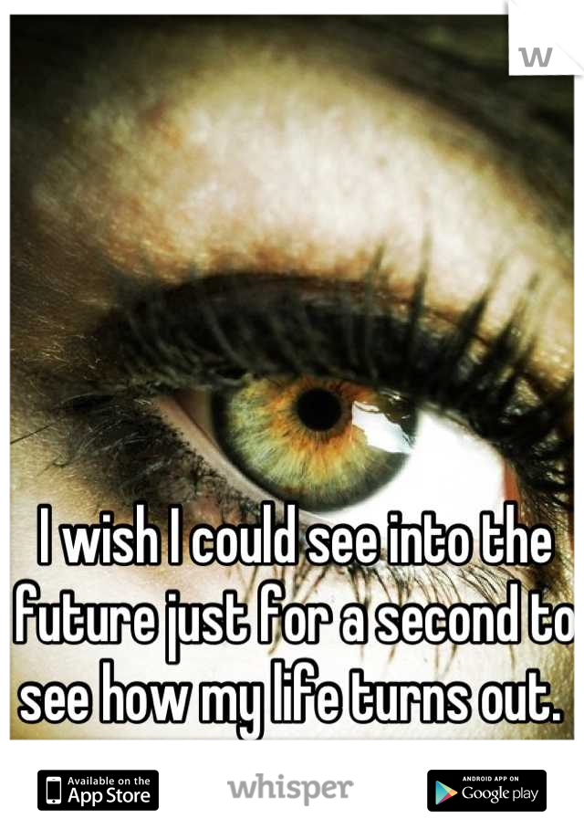 I wish I could see into the future just for a second to see how my life turns out.