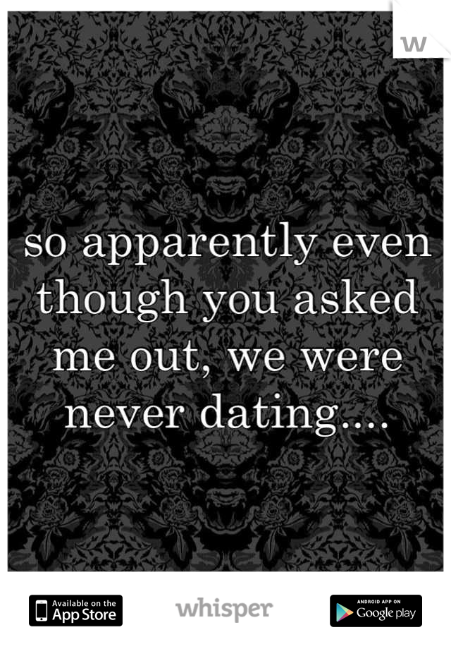 so apparently even though you asked me out, we were never dating....