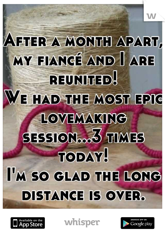 After a month apart, my fiancé and I are reunited! We had the most epic lovemaking session...3 times today! I'm so glad the long distance is over.