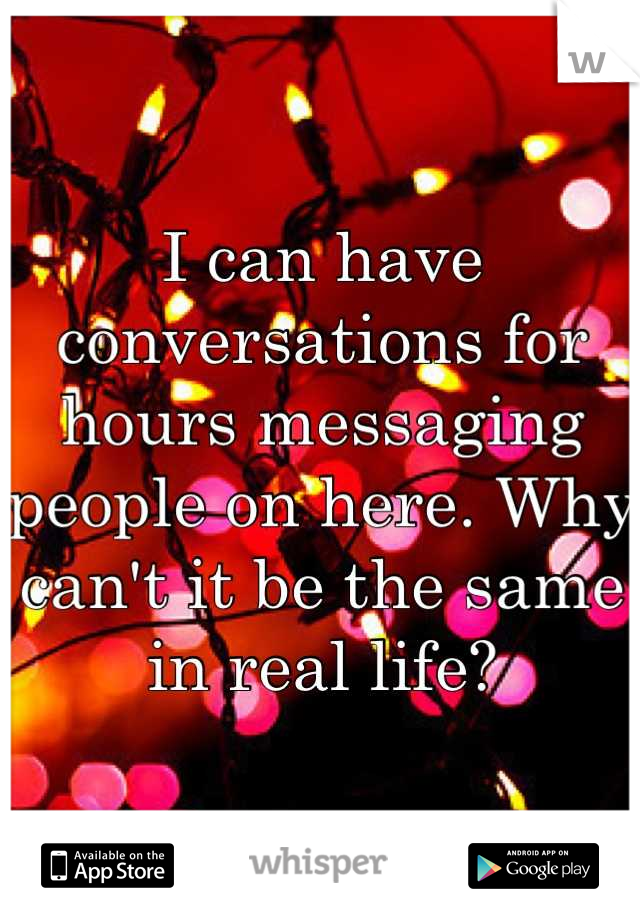 I can have conversations for hours messaging people on here. Why can't it be the same in real life?