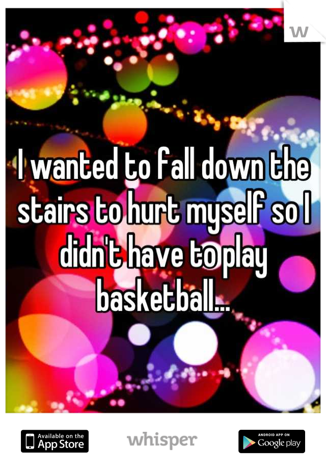 I wanted to fall down the stairs to hurt myself so I didn't have to play basketball...