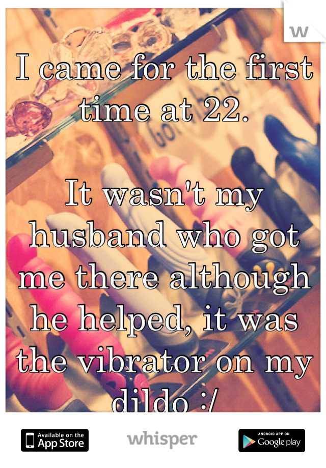 I came for the first time at 22.   It wasn't my husband who got me there although he helped, it was the vibrator on my dildo :/