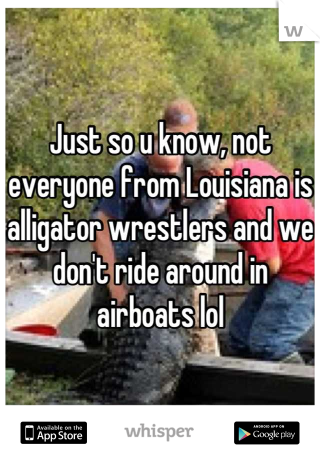 Just so u know, not everyone from Louisiana is alligator wrestlers and we don't ride around in airboats lol