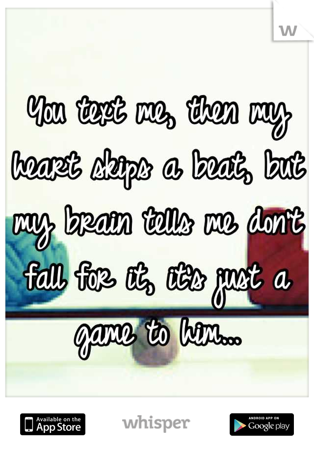 You text me, then my heart skips a beat, but my brain tells me don't fall for it, it's just a game to him...