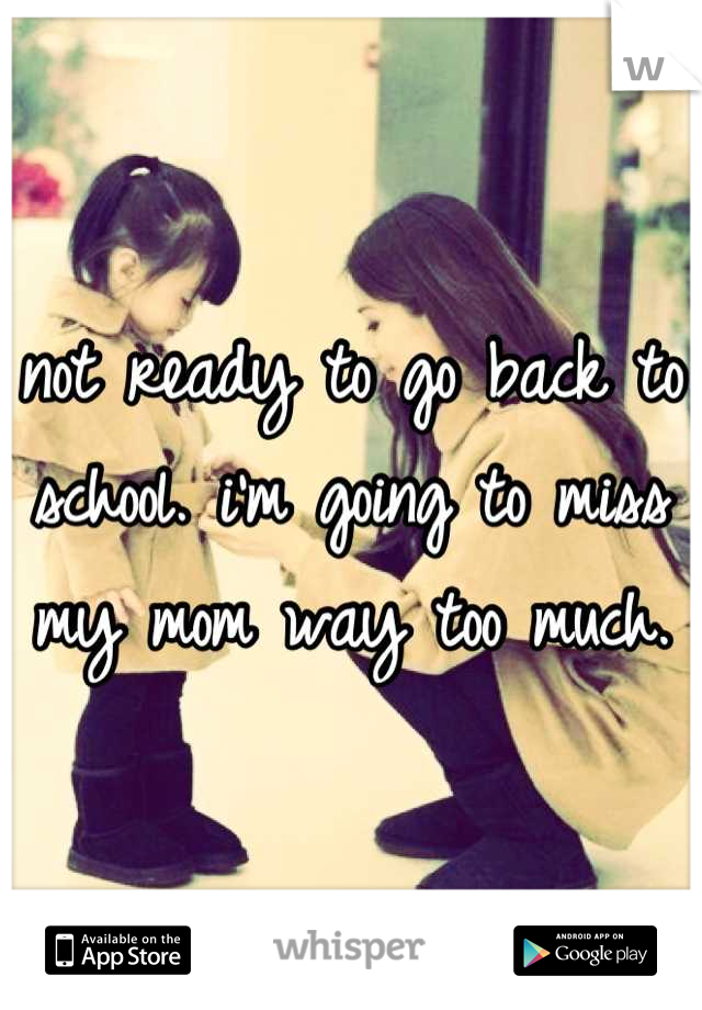 not ready to go back to school. i'm going to miss my mom way too much.