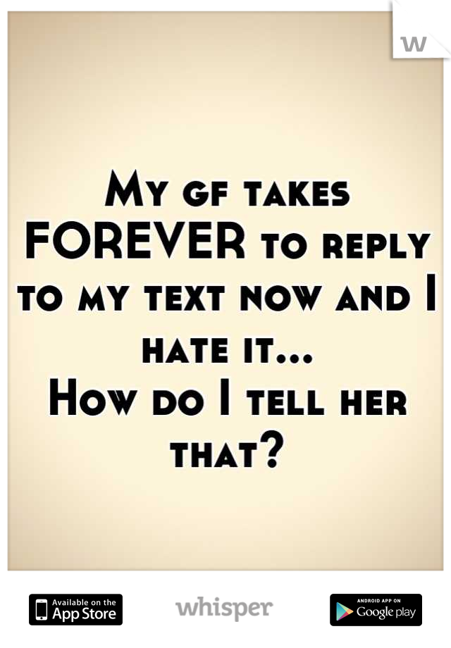 My gf takes FOREVER to reply to my text now and I hate it... How do I tell her that?