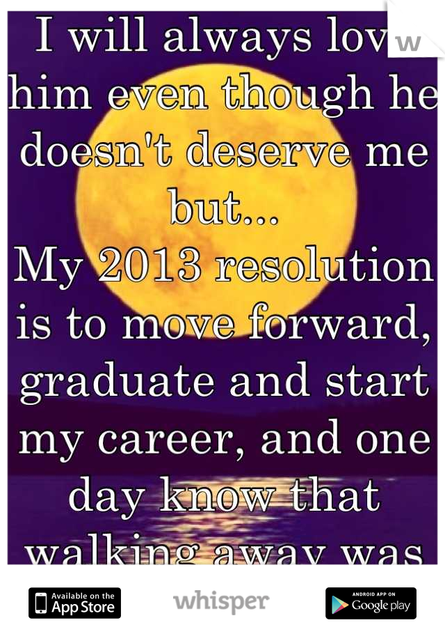 I will always love him even though he doesn't deserve me but...  My 2013 resolution is to move forward, graduate and start my career, and one day know that walking away was the right choice.