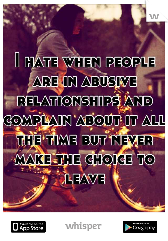 I hate when people are in abusive relationships and complain about it all the time but never make the choice to leave