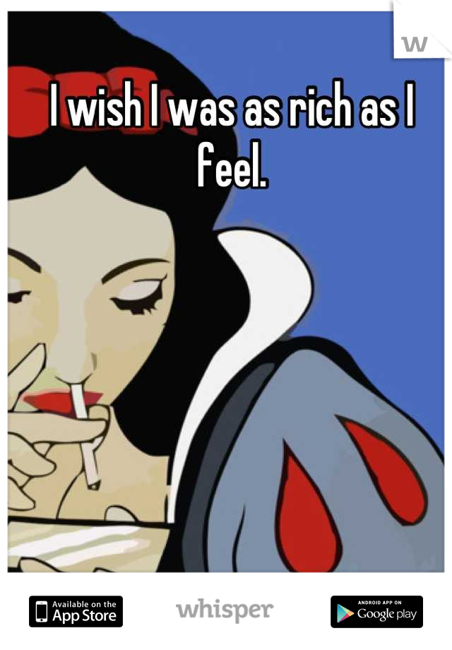 I wish I was as rich as I feel.