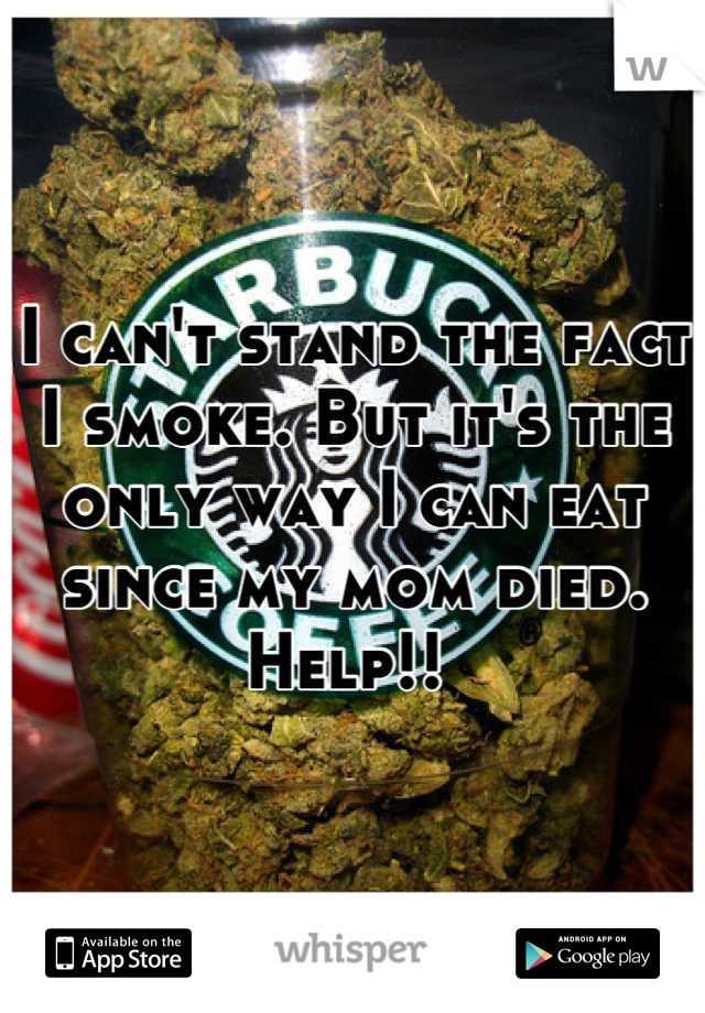 I can't stand the fact I smoke. But it's the only way I can eat since my mom died. Help!!