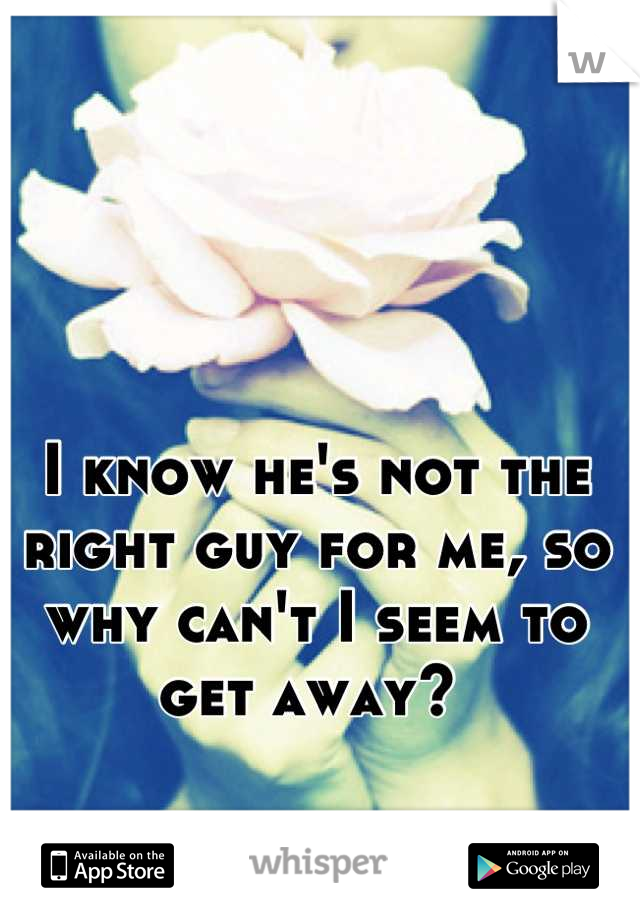 I know he's not the right guy for me, so why can't I seem to get away?