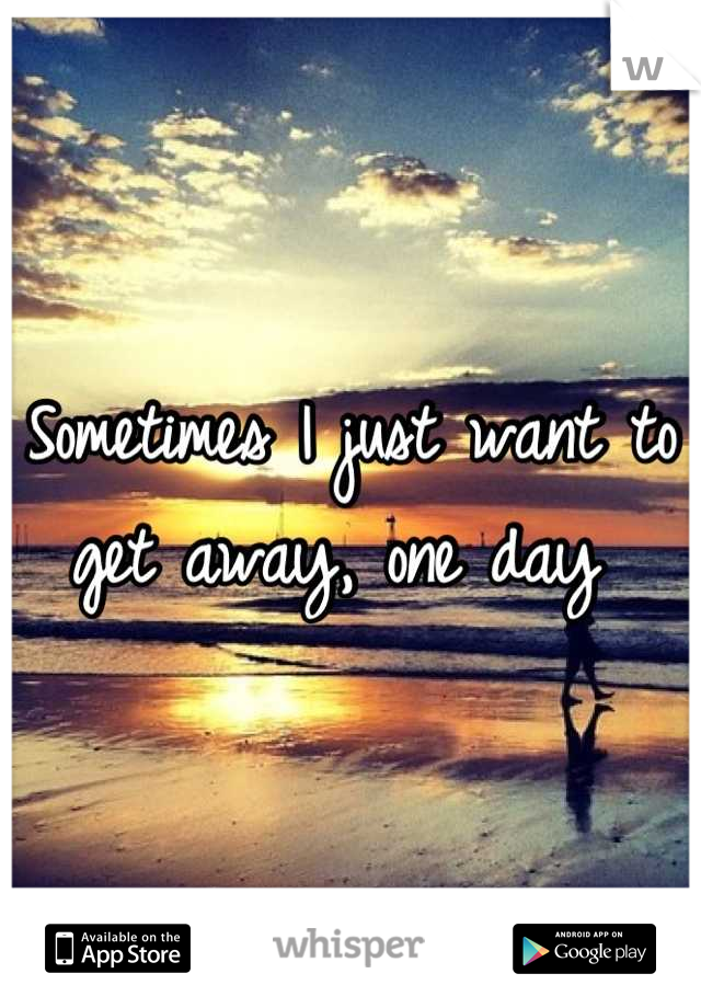 Sometimes I just want to get away, one day