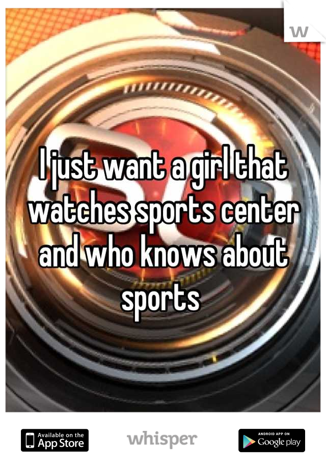 I just want a girl that watches sports center and who knows about sports