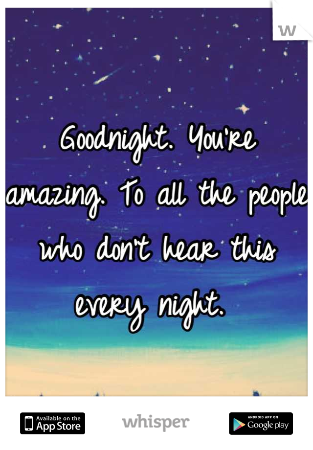 Goodnight. You're amazing. To all the people who don't hear this every night.