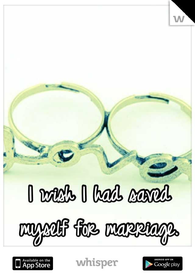 I wish I had saved myself for marriage.