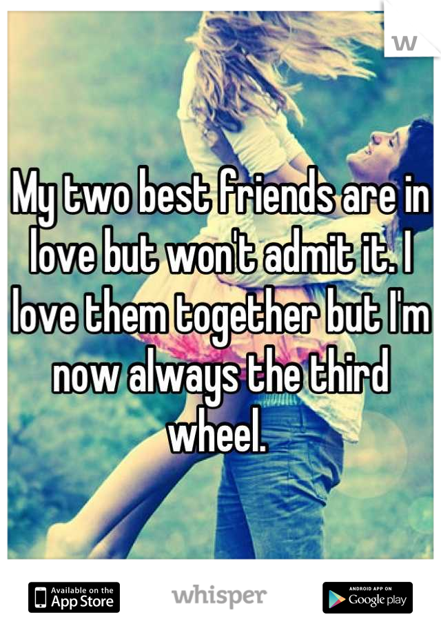 My two best friends are in love but won't admit it. I love them together but I'm now always the third wheel.