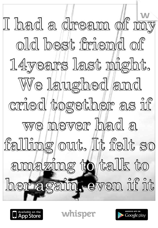 I had a dream of my old best friend of 14years last night. We laughed and cried together as if we never had a falling out. It felt so amazing to talk to her again, even if it was a dream...