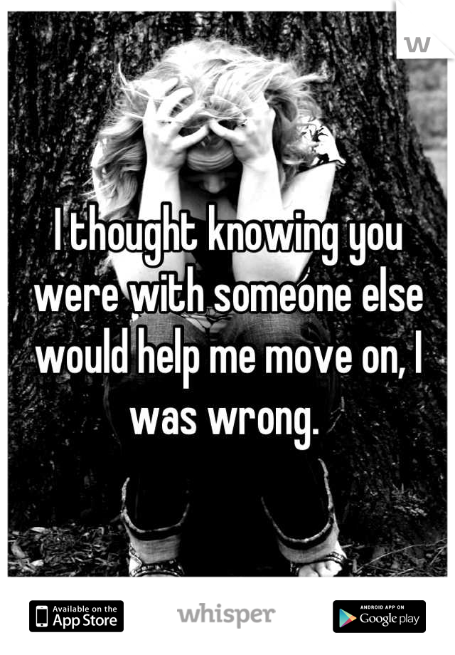 I thought knowing you were with someone else would help me move on, I was wrong.