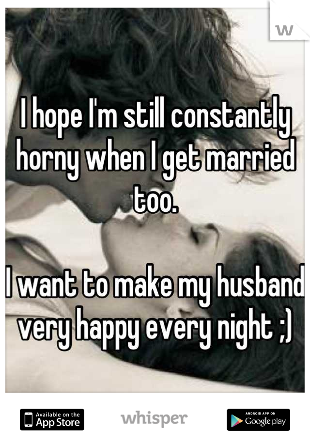 I hope I'm still constantly horny when I get married too.   I want to make my husband very happy every night ;)