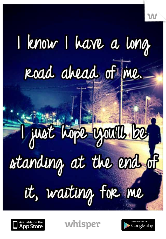 I know I have a long road ahead of me.  I just hope you'll be standing at the end of it, waiting for me