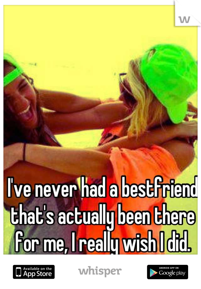 I've never had a bestfriend that's actually been there for me, I really wish I did.
