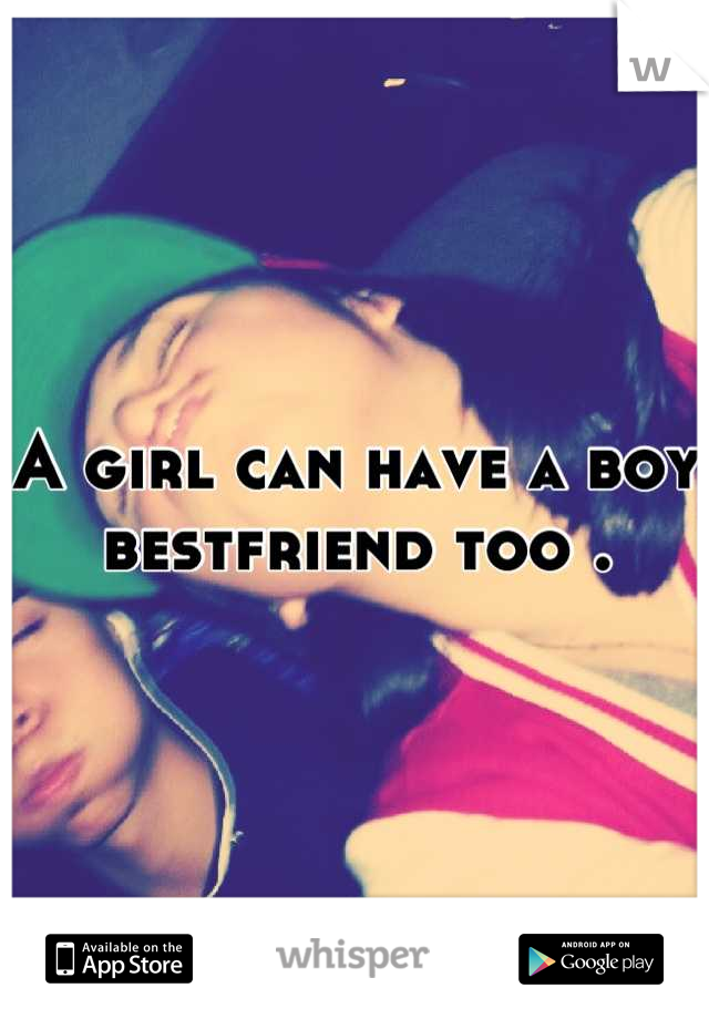 A girl can have a boy bestfriend too .