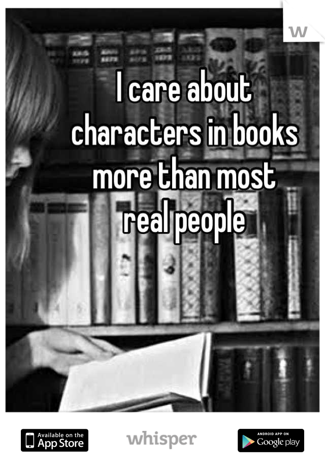 I care about  characters in books more than most  real people