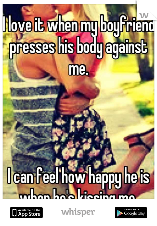 I love it when my boyfriend presses his body against me.     I can feel how happy he is when he's kissing me.