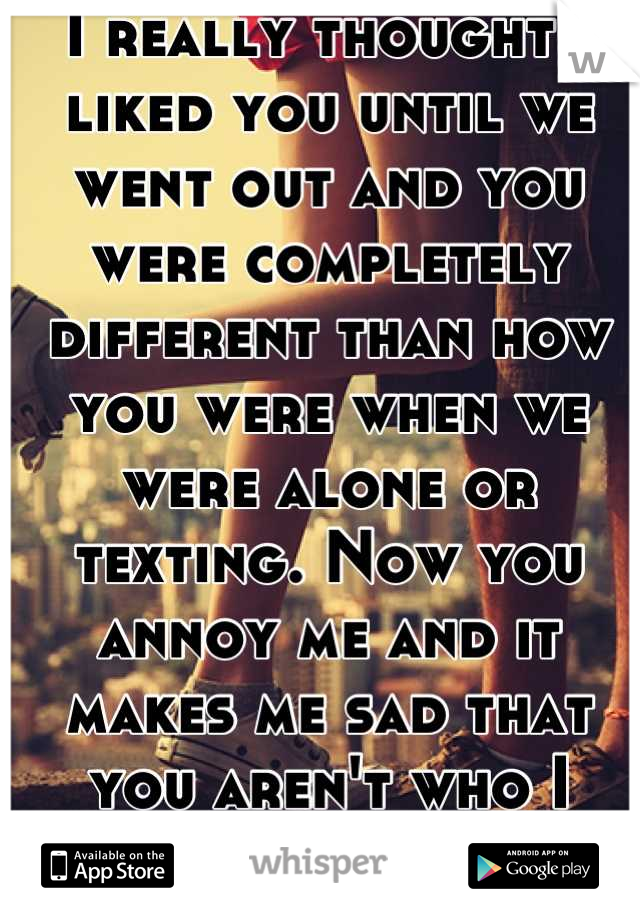 I really thought I liked you until we went out and you were completely different than how you were when we were alone or texting. Now you annoy me and it makes me sad that you aren't who I thought.