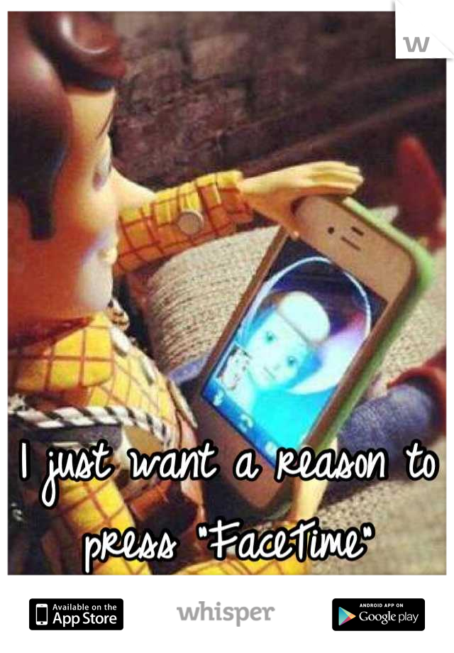 "I just want a reason to press ""FaceTime""  <3"