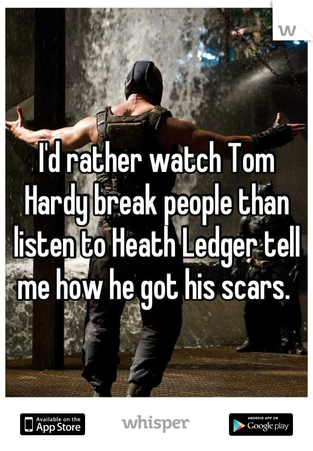 I'd rather watch Tom Hardy break people than listen to Heath Ledger tell me how he got his scars.
