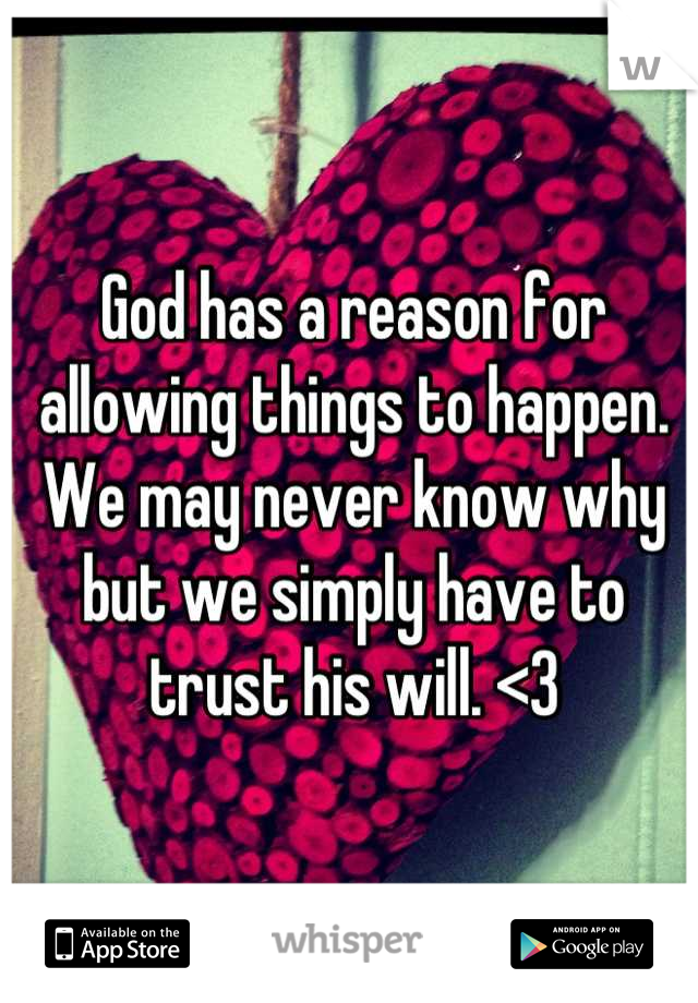 God has a reason for allowing things to happen. We may never know why but we simply have to trust his will. <3