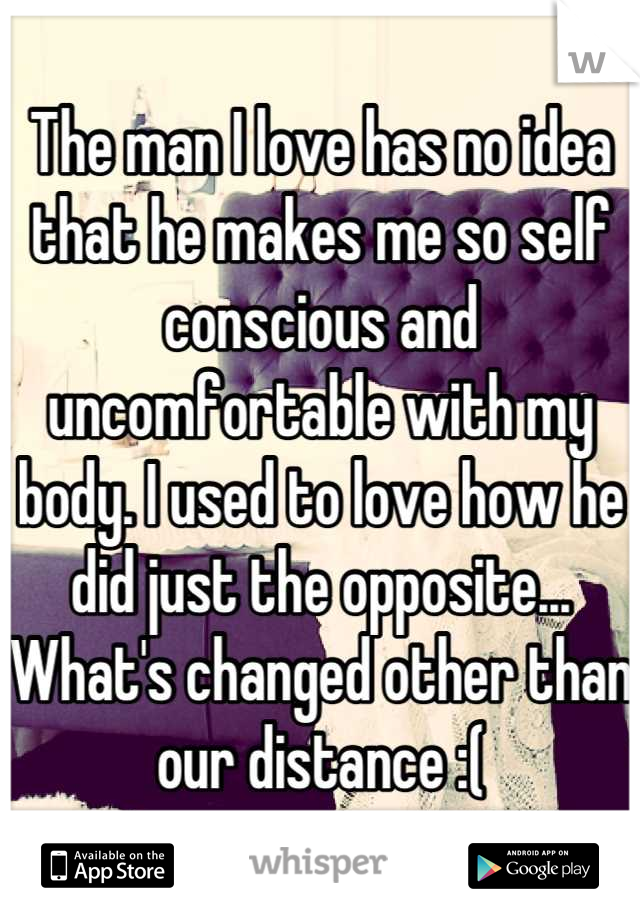 The man I love has no idea that he makes me so self conscious and uncomfortable with my body. I used to love how he did just the opposite... What's changed other than our distance :(